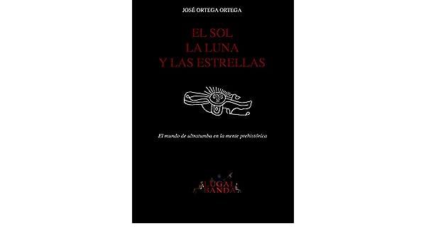 EL SOL, LA LUNA Y LAS ESTRELLAS: EL MUNDO DE ULTRATUMBA EN LA MENTE PREHISTÓRICA (Spanish Edition) - Kindle edition by JOSÉ ORTEGA ORTEGArecopilación de ...