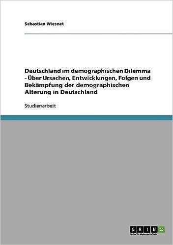 Book Deutschland im demographischen Dilemma - Über Ursachen, Entwicklungen, Folgen und Bekämpfung der demographischen Alterung in Deutschland
