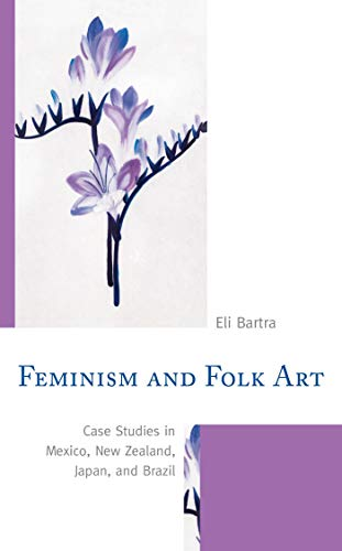 - Feminism and Folk Art: Case Studies in Mexico, New Zealand, Japan, and Brazil