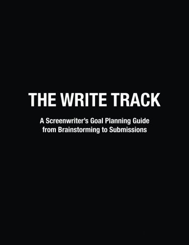The Write Track: A Screenwriter's Goal Planning Guide from Brainstorming to Submissions
