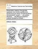 Dissertatio Medica Inauguralis Quædam de Morbis Epidemicis, Epidemicisque Aeris Constitutionibus Complectens, William Webb, 117137142X