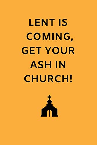 Lent Is Coming Get Your Ash In Church!: Funny Novelty Gifts - Lined Notebook Journal (6