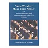 And, We Must Make Them Noble : A Contextual History of the Valparaiso University School of Law, 1879-2004, Swygert, Michael, 1594600163