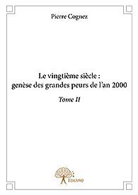 Le vingtième siècle: genèse des grandes peurs de l'an 2000 Tome II par Pierre Cognez