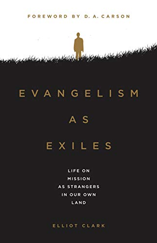 Evangelism as Exiles: Life on Mission As Strangers In Our Own Land by [Clark, Elliot]
