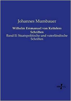 Wilhelm Emmanuel von Kettelers Schriften: Band II: Staatspolitische und vaterl??ndische Schriften: Volume 2 by Johannes Mumbauer (2015-05-07)