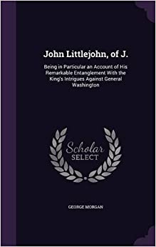 Book John Littlejohn, of J.: Being in Particular an Account of His Remarkable Entanglement With the King's Intrigues Against General Washington