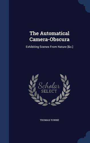 Read Online The Automatical Camera-Obscura: Exhibiting Scenes From Nature [&c.] ebook
