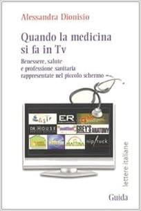 Quando La Medicina Si Fa In Tv Benessere Salute E Professione Sanitaria Rappresentate Nel Piccolo Schermo Amazon It Dionisio Alessandra Libri