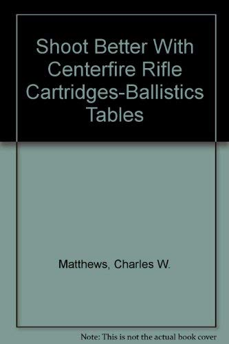 - Shoot Better With Centerfire Rifle Cartridges-Ballistics Tables