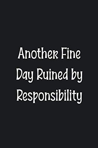 Another Fine Day Ruined by Responsibility: Blank Lined College Ruled Notebook | Gag Gift