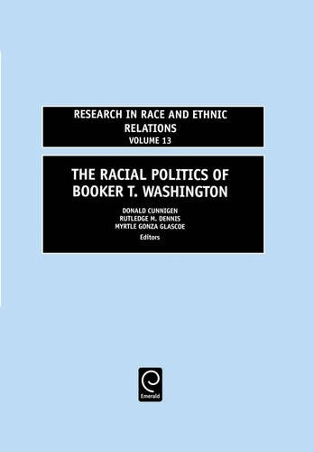 The Racial Politics of Booker T. Washington, Volume 13 (Research in Race and Ethnic Relations)