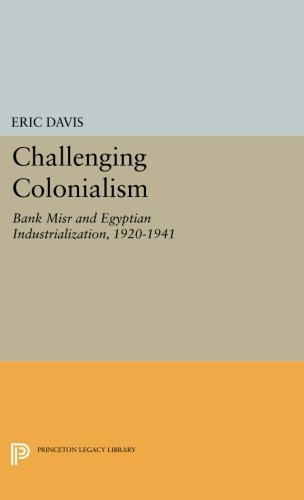 Challenging Colonialism: Bank Misr and Egyptian Industrialization, 1920-1941 (Princeton Legacy Library)