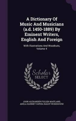 A Dictionary of Music and Musicians (A.D. 1450-1889) by Eminent Writers, English and Foreign : With Illustrations and Woodcuts, Volume 4(Hardback) - 2015 Edition pdf epub