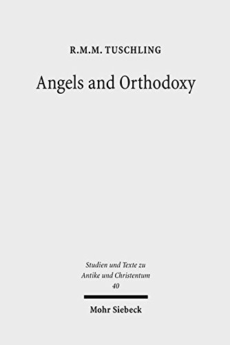 Angels and Orthodoxy: A Study in their Development in Syria and Palestine from the Qumran Texts to Ephrem the Syrian (Studien Und Texte Zu Antike Und Christentum = Studies & Text)