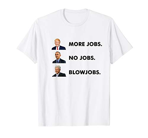 Trump More Jobs Obama No Jobs Clinton Blow jobs T-Shirt