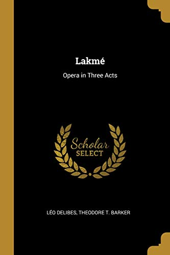 Lakmé Opera in Three Acts  [Delibes, Leo - Barker, Theodore T] (Tapa Blanda)