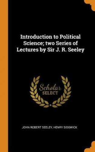 Introduction to Political Science; two Series of Lectures by Sir J. R. Seeley