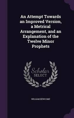 Download An Attempt Towards an Improved Version, a Metrical Arrangement, and an Explanation of the Twelve Minor Prophets(Hardback) - 2015 Edition ebook