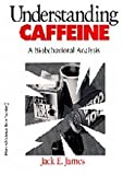 Understanding Caffeine Vol. 2 : A Biobehavioral Analysis, James, Jack E., 0803971834