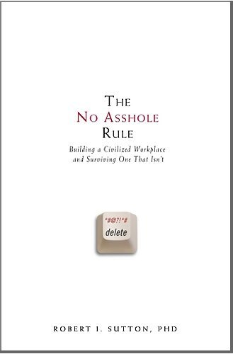 The No Asshole Rule: Building a Civilized Workplace and Surviving One That Isn't by Sutton, Robert I. (2007) Hardcover (No Hole Rule)