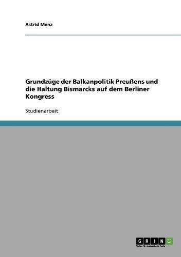 Grundzüge der Balkanpolitik Preußens und die Haltung Bismarcks auf dem Berliner Kongress (German Edition) (Moderne Haltung)