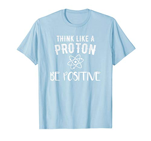 Think Like A Proton And Stay Positive Funny Science T-Shirt