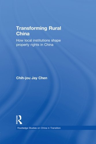 Transforming Rural China: How Local Institutions Shape Property Rights in China (Routledge Studies on China in Transitio