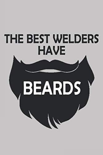 THE BEST WELDERS HAVE BEARDS Funny Welder Weld Welding Lover Gift: Beautiful Notebook Gift For Dad Son Husband Boyfriend Valentine