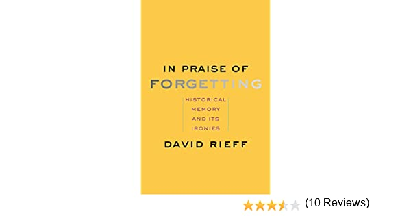 In praise of forgetting historical memory and its ironies in praise of forgetting historical memory and its ironies kindle edition by david rieff politics social sciences kindle ebooks amazon fandeluxe Gallery