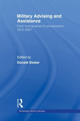 Military Advising and Assistance: From Mercenaries to Privatization, 1815–2007 (Cass Military (Military Ordnance)