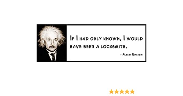 ALBERT EINSTEIN I would of been a locksmith If I had only known Wall Quote