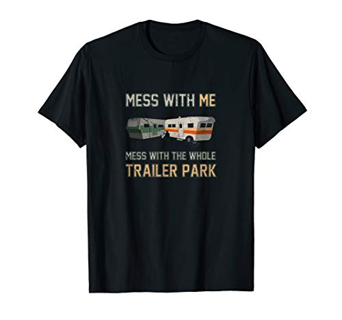 Mess With Me, Mess w/ The Whole Trailer Park |Funny T-shirt