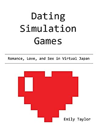 Dating Simulation Games: Romance, Love, and Sex in Virtual