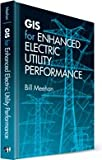 GIS for Enhanced Electric Utility Performance (Artech House Power Engineering), Bill Meehan, 1608075591