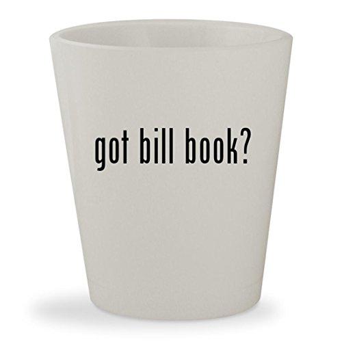got bill book? - White Ceramic 1.5oz Shot Glass