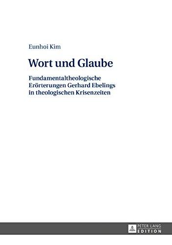 Wort und Glaube: Fundamentaltheologische Eroerterungen Gerhard Ebelings in theologischen Krisenzeiten