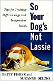 img - for So Your Dog's Not Lassie: Tips for Training Difficult Dogs and Independent Breeds by Betty Fisher, Suzanne Delzio book / textbook / text book