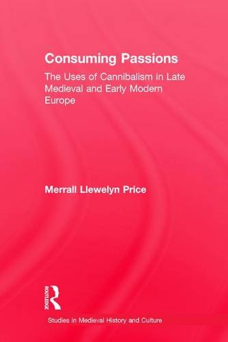 Consuming Passions: The Uses of Cannibalism in Late Medieval and Early Modern Europe (Studies in Medieval History and Cu