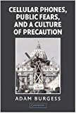 Cellular Phones, Public Fears, and a Culture of Precaution, Adam Burgess, 0521817595