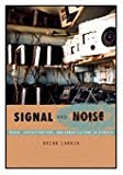 Signal and Noise : Media, Infrastructure, and Urban Culture in Nigeria, Larkin, Brian, 0822340909
