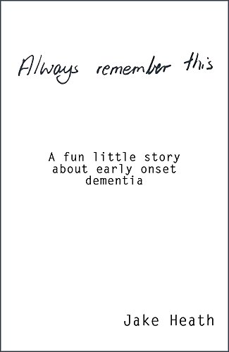 Always Remember This: A fun little story about early onset dementia by [Heath, Jake]
