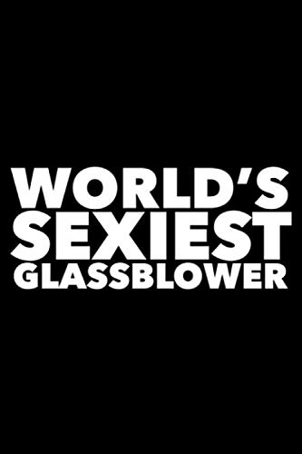 World's Sexiest Glassblower: 6x9 120 Page Lined Composition Notebook Funny Glassblower Gag ()