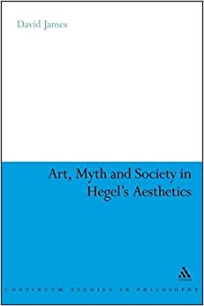 Art, Myth and Society in Hegel's Aesthetics (Continuum Studies in Philosophy)