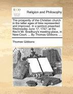 Read Online The prosperity of the Christian church in the latter ages of time represented and improved. In a sermon preached Wednesday June 17, 1747; at the Rev'd ... in New-Court, ... By Thomas Gibbons. ... ebook