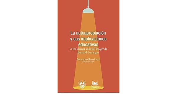 Amazon.com: La autoapropiación y sus implicaciones educativas. A los sesenta años del Insight de Bernard Lonergan (Spanish Edition) eBook: Alejandro ...