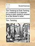 Tim Twisting to Dick Twining; or, a Seaman to a Teaman, Tim. Twisting, 1140689452