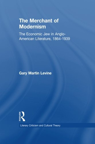 The Merchant of Modernism: The Economic Jew in Anglo-American Literature, 1864-1939 (Literary Criticism and Cultural Theory)