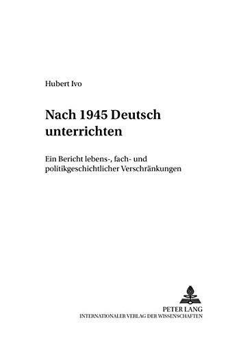 Download Nach 1945  «Deutsch» unterrichten: Ein Bericht lebens-, fach- und politikgeschichtlicher «Verschränkungen» (Beiträge zur Geschichte des Deutschunterrichts) (German Edition) ebook