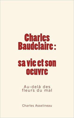 Charles Baudelaire : sa vie et son œuvre - Au-delà des fleurs du mal (French Edition)